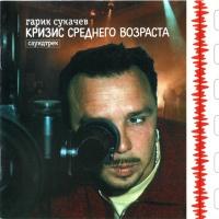 Гарик Сукачев - Кризис Среднего Возраста (Compilation)
