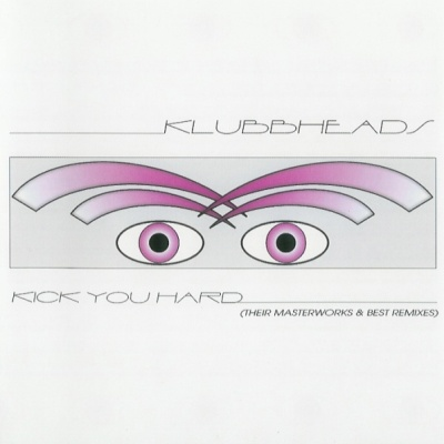Klubbheads - Kick You Hard (Their Masterworks & Best Remixes)