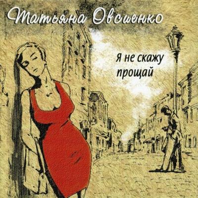 Татьяна Овсиенко - Я Не Скажу Прощай