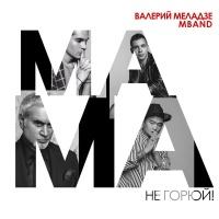 Валерий Меладзе - Мама Не Горюй! (Single)